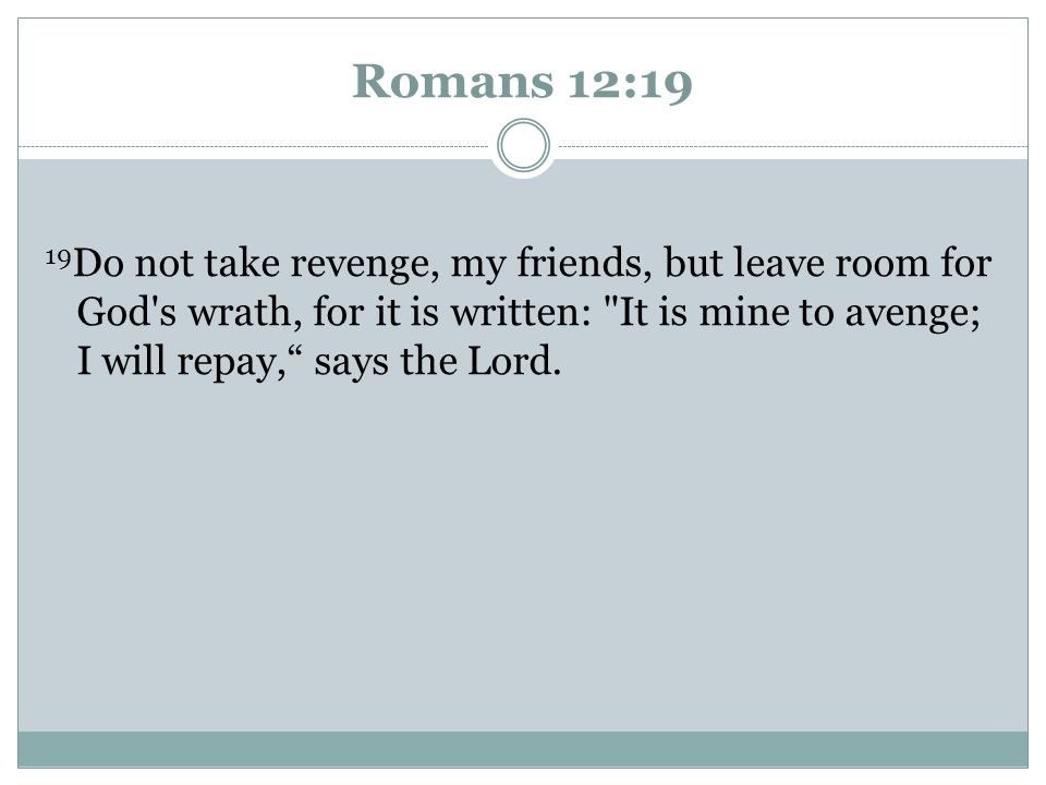 Romans 12:19 19 Do not take revenge, my friends, but leave room for God's wrath, for it is written: