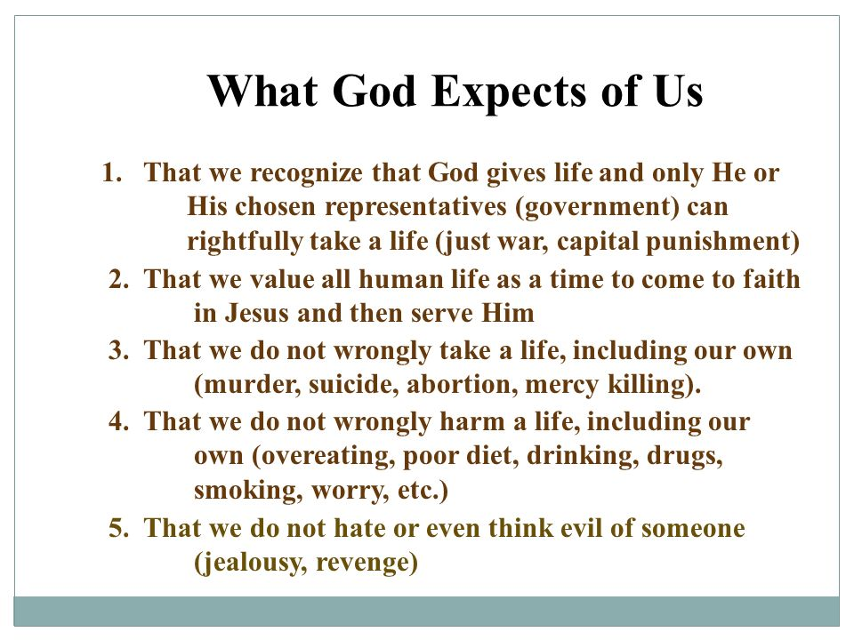 What God Expects of Us 1. That we recognize that God gives life and only He or His chosen representatives (government) can rightfully take a life (jus