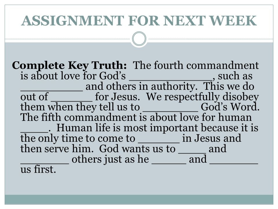 ASSIGNMENT FOR NEXT WEEK Complete Key Truth: The fourth commandment is about love for Gods ____________, such as _________ and others in authority. Th
