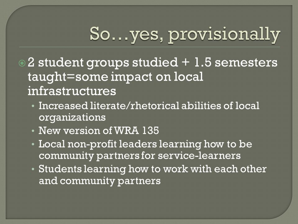 2 student groups studied + 1.5 semesters taught=some impact on local infrastructures Increased literate/rhetorical abilities of local organizations Ne