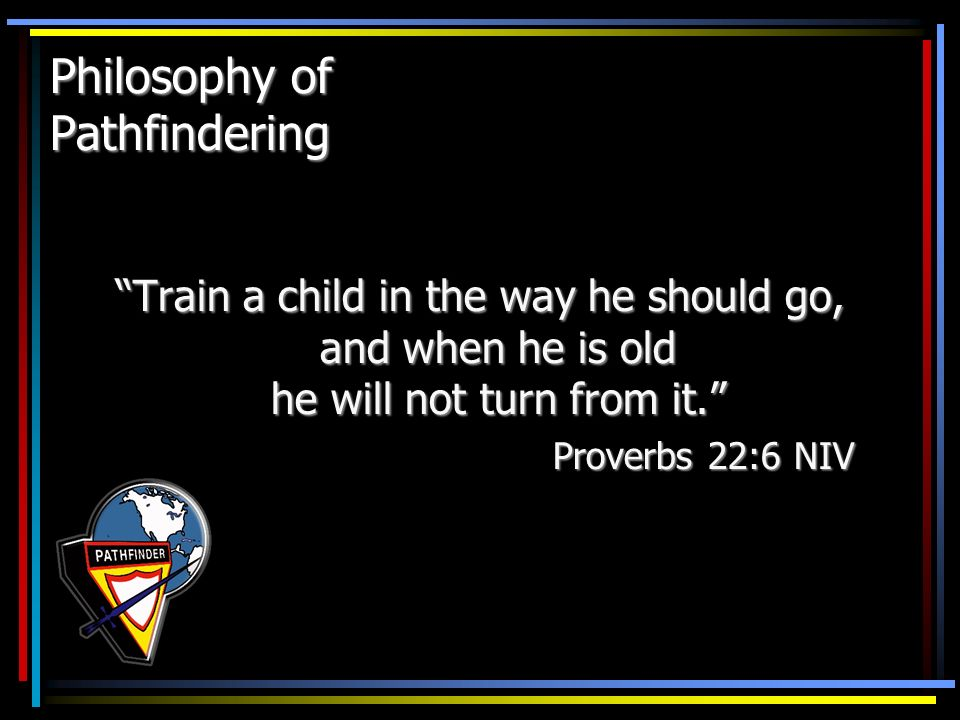 Philosophy of Pathfindering Train a child in the way he should go, and when he is old he will not turn from it. Proverbs 22:6 NIV