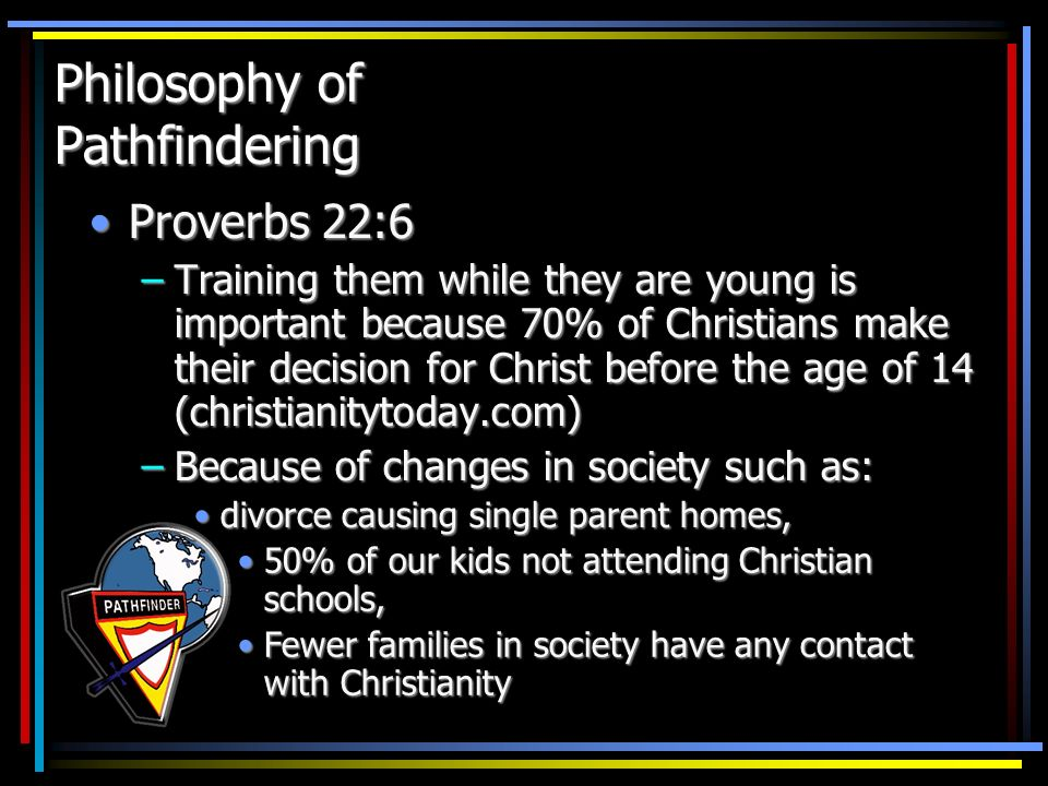 Philosophy of Pathfindering Proverbs 22:6Proverbs 22:6 –Training them while they are young is important because 70% of Christians make their decision