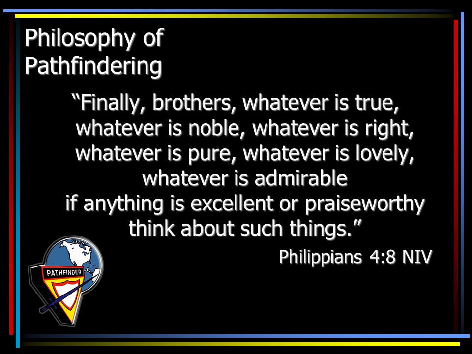 Philosophy of Pathfindering Finally, brothers, whatever is true, whatever is noble, whatever is right, whatever is pure, whatever is lovely, whatever