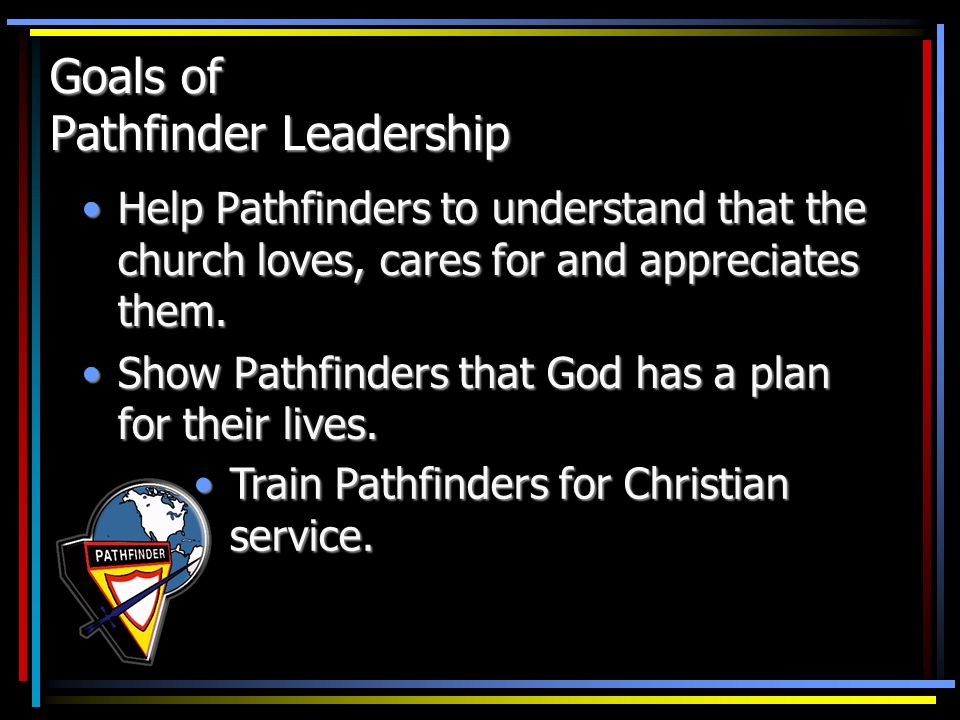 Goals of Pathfinder Leadership Help Pathfinders to understand that the church loves, cares for and appreciates them.Help Pathfinders to understand tha
