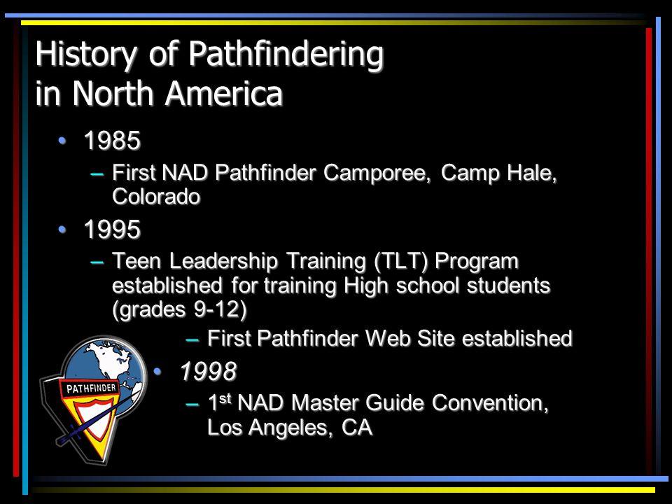 History of Pathfindering in North America 19851985 –First NAD Pathfinder Camporee, Camp Hale, Colorado 19951995 –Teen Leadership Training (TLT) Progra
