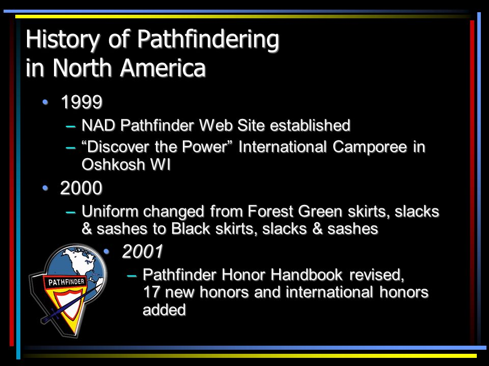 History of Pathfindering in North America 19991999 –NAD Pathfinder Web Site established –Discover the Power International Camporee in Oshkosh WI 20002