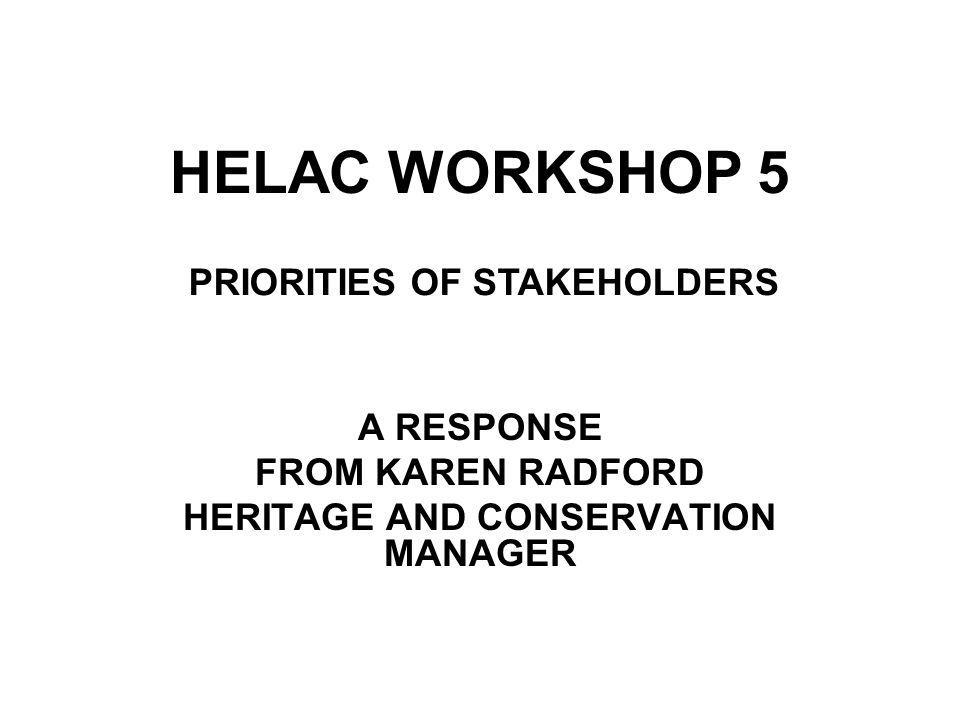 HELAC WORKSHOP 5 A RESPONSE FROM KAREN RADFORD HERITAGE AND CONSERVATION MANAGER PRIORITIES OF STAKEHOLDERS