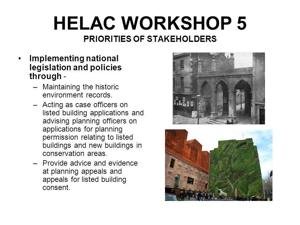 HELAC WORKSHOP 5 PRIORITIES OF STAKEHOLDERS Giving of advice for specific sites and buildings, and owners, including pre- application advice - –Advising private owners on the repair and maintenance of their buildings.
