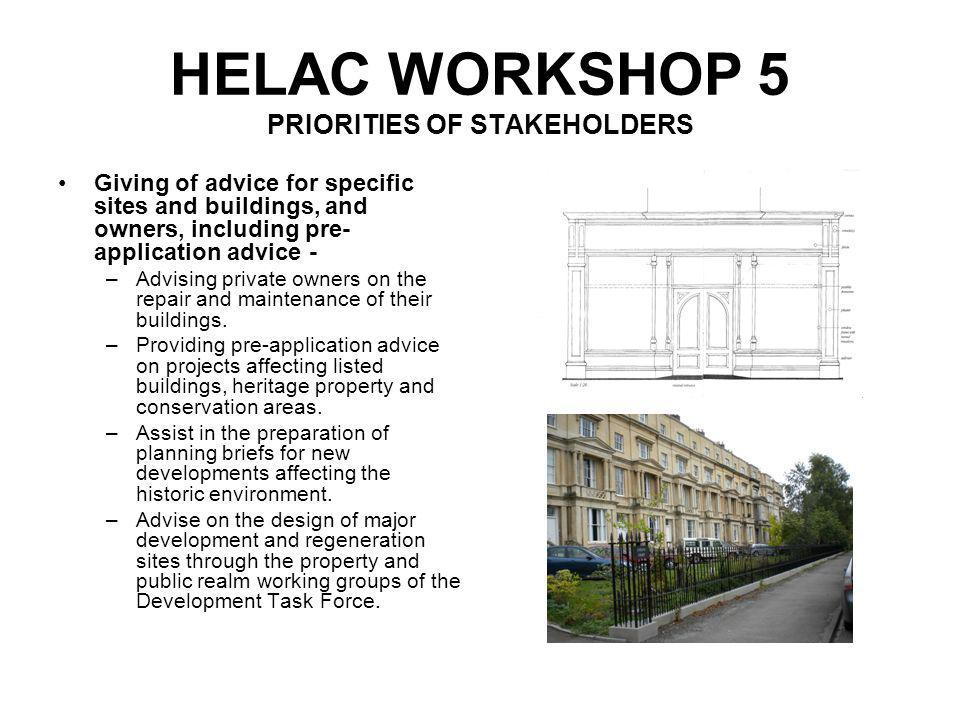 HELAC WORKSHOP 5 PRIORITIES OF STAKEHOLDERS Enforcement and post- decision work- Monitor the implementation of approved alteration to listed buildings.