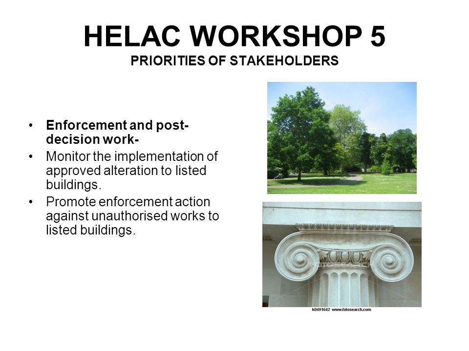 HELAC WORKSHOP 5 PRIORITIES OF STAKEHOLDERS In addition to the above, Councillors high priorities, are – Secure external funding for the historic environment (eg HLF) Monitor the condition of Council owner heritage properties, advise on their maintenance and produce conservation plans for them.