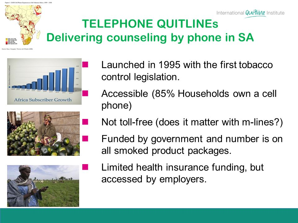 TELEPHONE QUITLINEs Delivering counseling by phone in SA Launched in 1995 with the first tobacco control legislation. Accessible (85% Households own a
