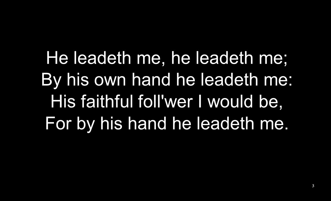 He leadeth me, he leadeth me; By his own hand he leadeth me: His faithful foll wer I would be, For by his hand he leadeth me.