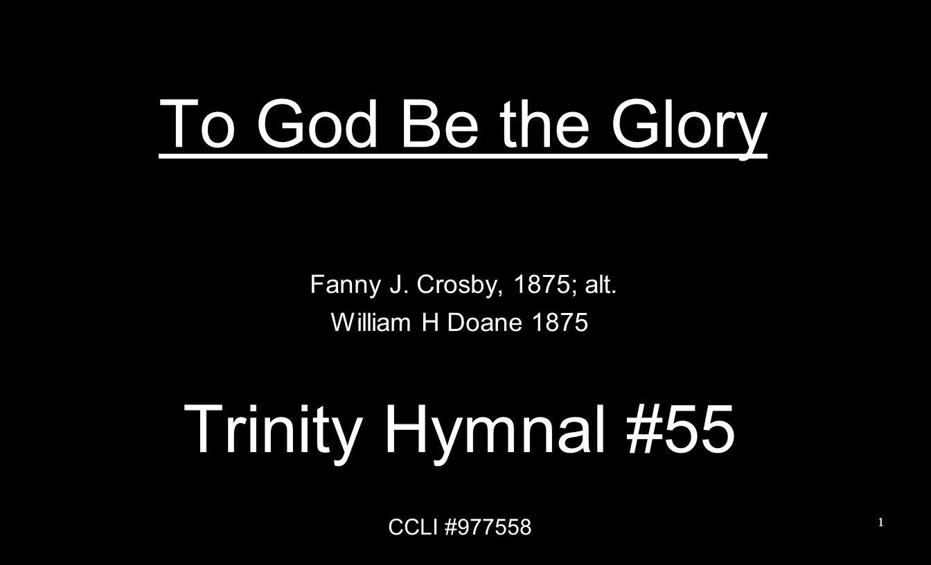 To God Be the Glory Fanny J. Crosby, 1875; alt. William H Doane 1875 Trinity Hymnal #55 CCLI #977558 1
