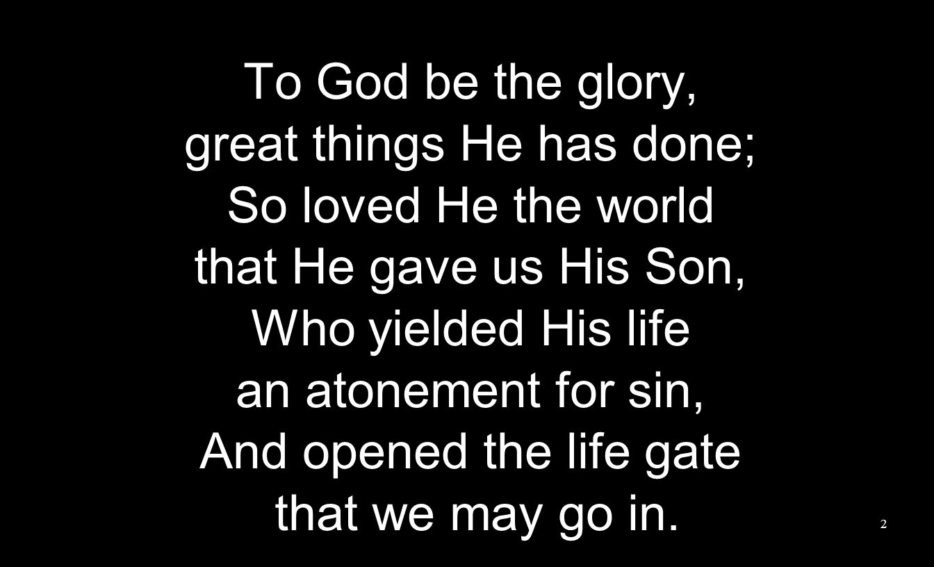 To God be the glory, great things He has done; So loved He the world that He gave us His Son, Who yielded His life an atonement for sin, And opened th