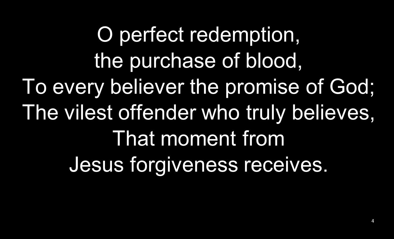 O perfect redemption, the purchase of blood, To every believer the promise of God; The vilest offender who truly believes, That moment from Jesus forg