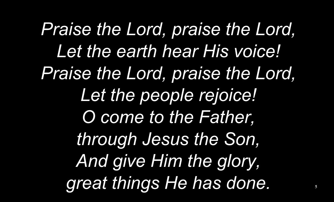 Praise the Lord, praise the Lord, Let the earth hear His voice! Praise the Lord, praise the Lord, Let the people rejoice! O come to the Father, throug