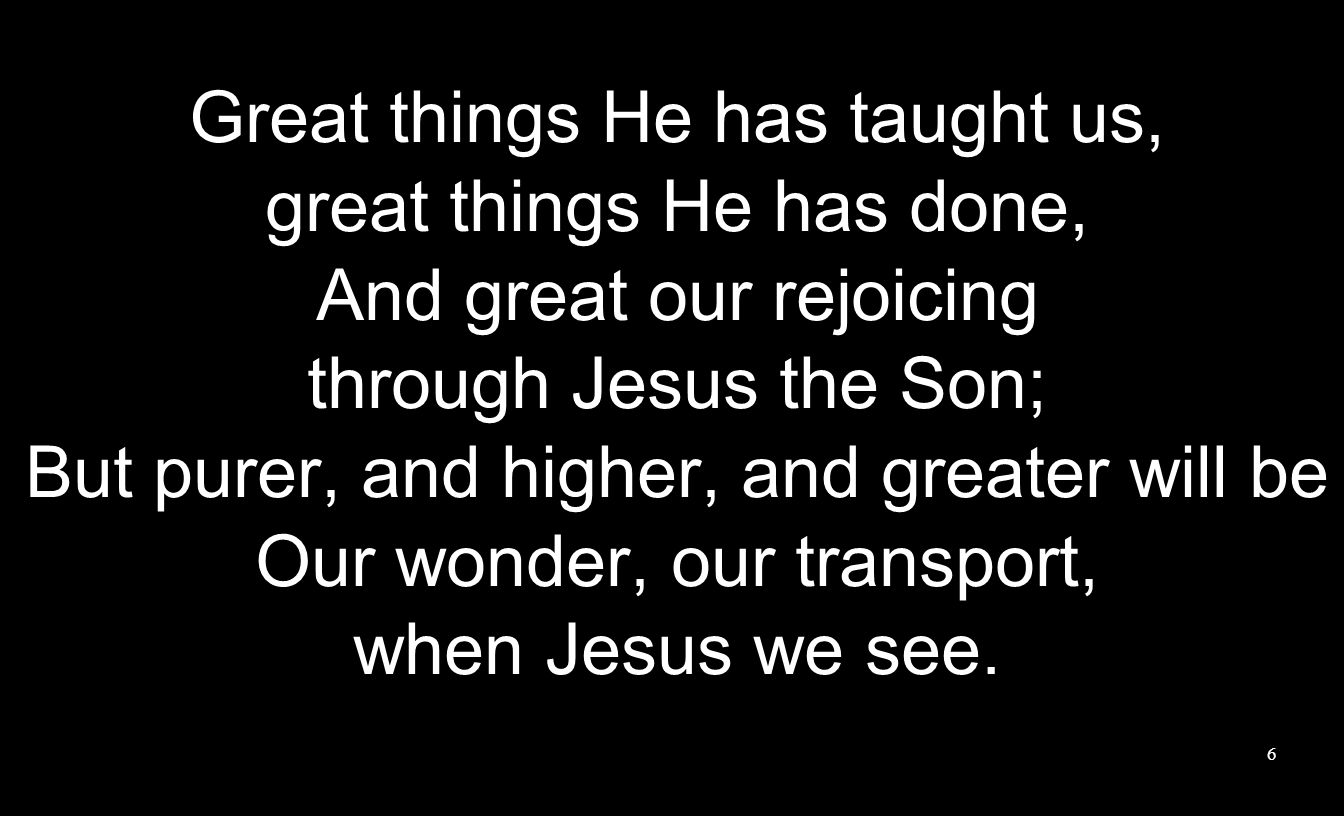 Great things He has taught us, great things He has done, And great our rejoicing through Jesus the Son; But purer, and higher, and greater will be Our