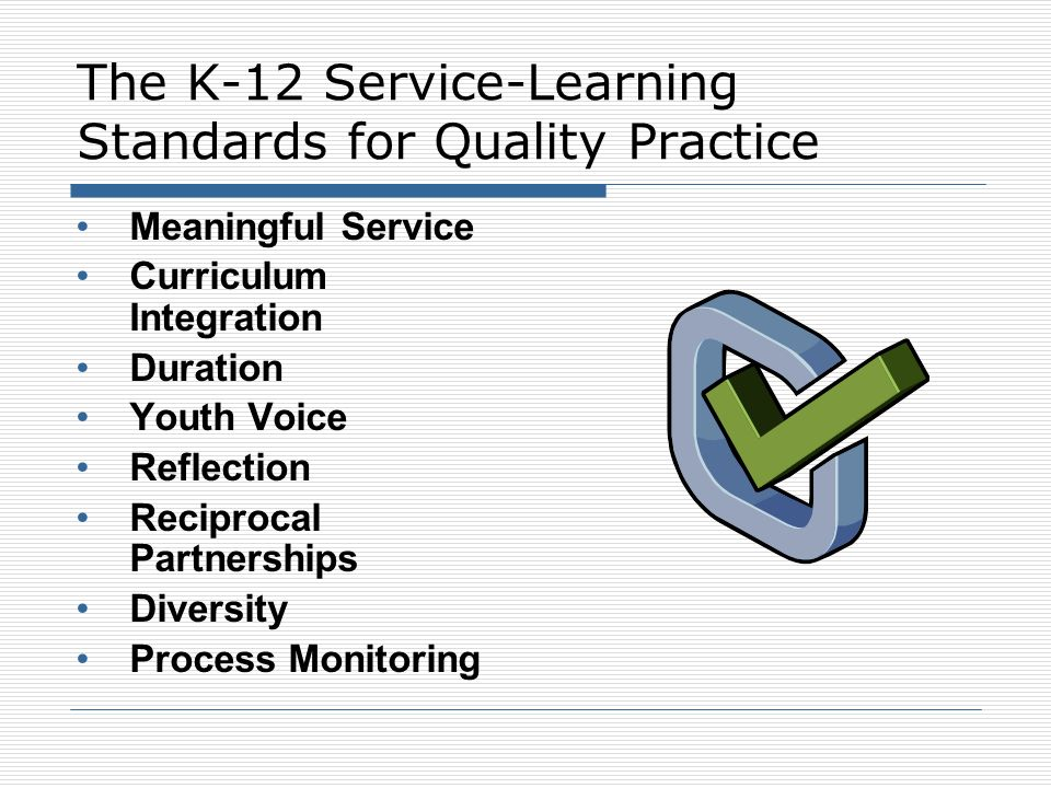 The K-12 Service-Learning Standards for Quality Practice Meaningful Service Curriculum Integration Duration Youth Voice Reflection Reciprocal Partners