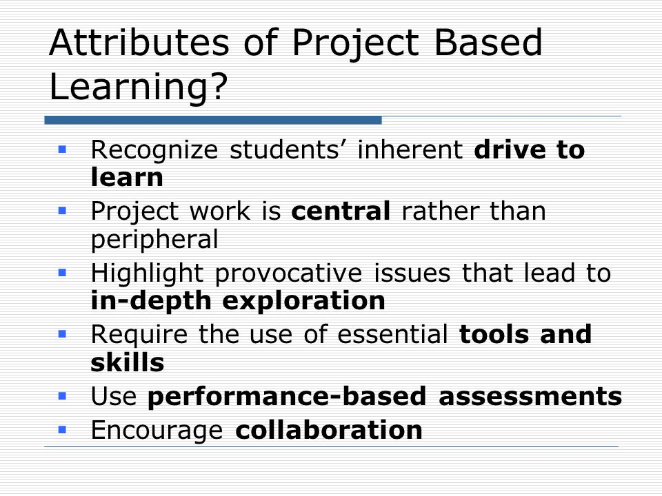 Attributes of Project Based Learning? Recognize students inherent drive to learn Project work is central rather than peripheral Highlight provocative