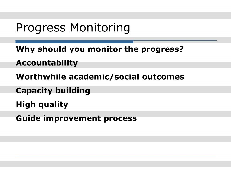 Progress Monitoring Why should you monitor the progress? Accountability Worthwhile academic/social outcomes Capacity building High quality Guide impro