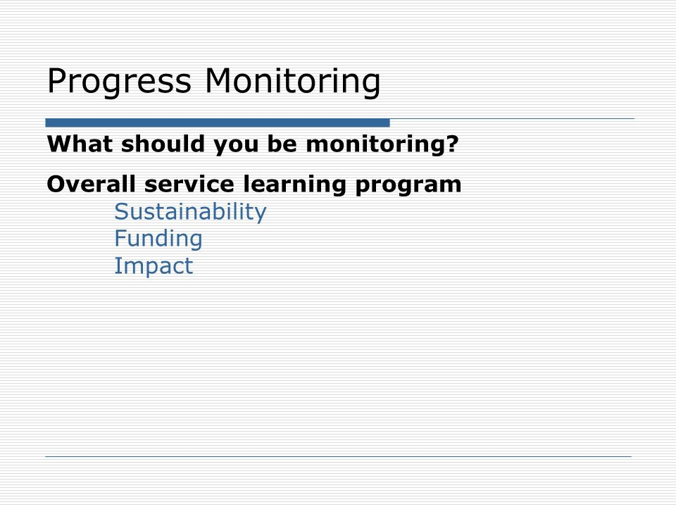 Progress Monitoring What should you be monitoring? Overall service learning program Sustainability Funding Impact