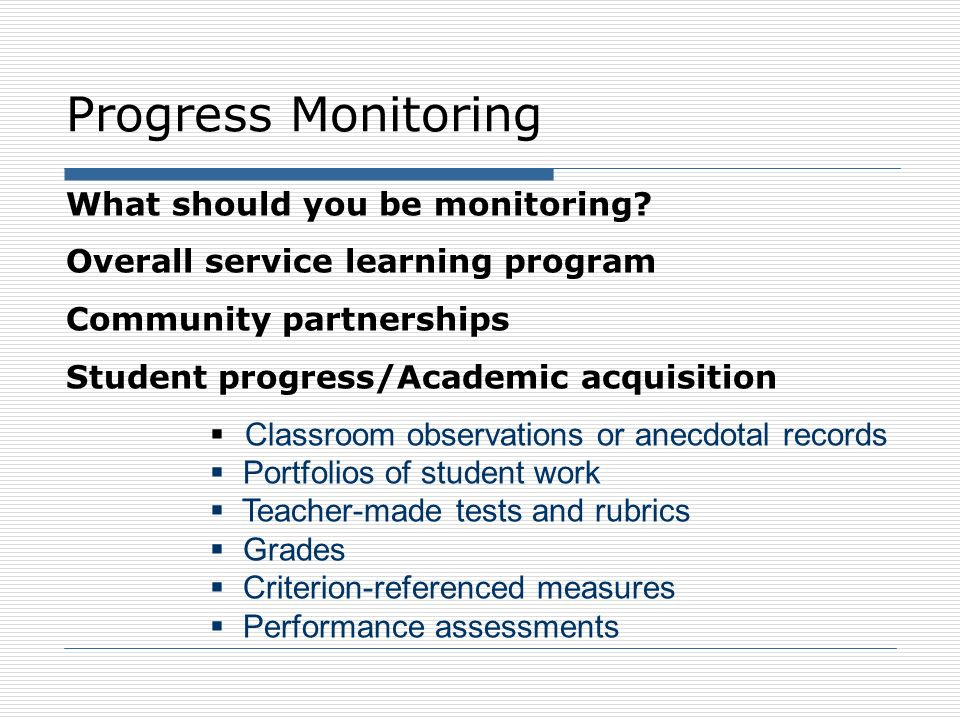 Progress Monitoring What should you be monitoring? Overall service learning program Community partnerships Student progress/Academic acquisition Class