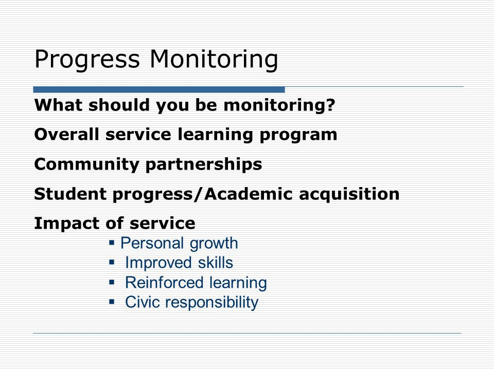 Progress Monitoring What should you be monitoring? Overall service learning program Community partnerships Student progress/Academic acquisition Impac
