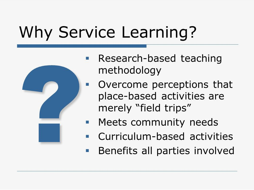 Why Service Learning? Research-based teaching methodology Overcome perceptions that place-based activities are merely field trips Meets community need