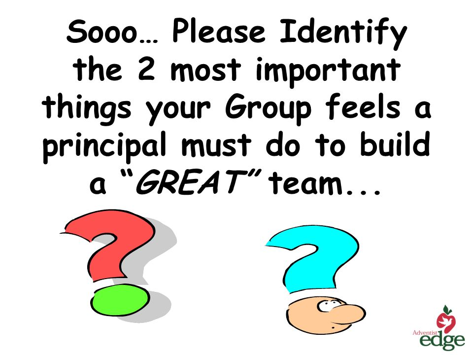 Sooo… Please Identify the 2 most important things your Group feels a principal must do to build a GREAT team...