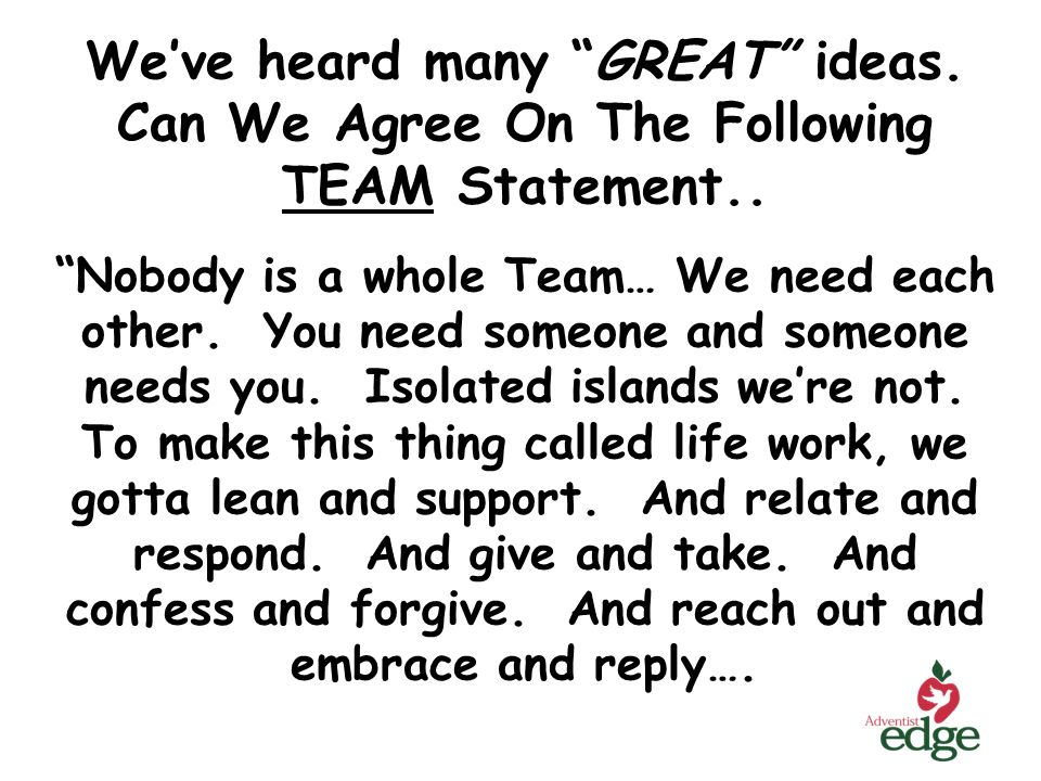Weve heard many GREAT ideas. Can We Agree On The Following TEAM Statement.. Nobody is a whole Team… We need each other. You need someone and someone n