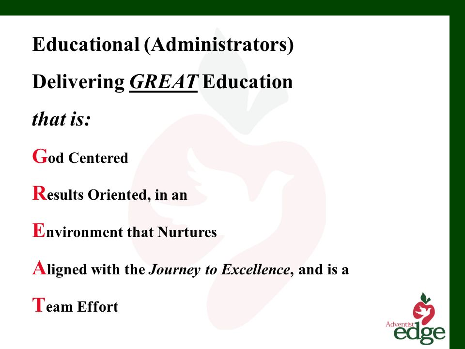 Educational (Administrators) Delivering GREAT Education that is: G od Centered R esults Oriented, in an E nvironment that Nurtures A ligned with the Journey to Excellence, and is a T eam Effort