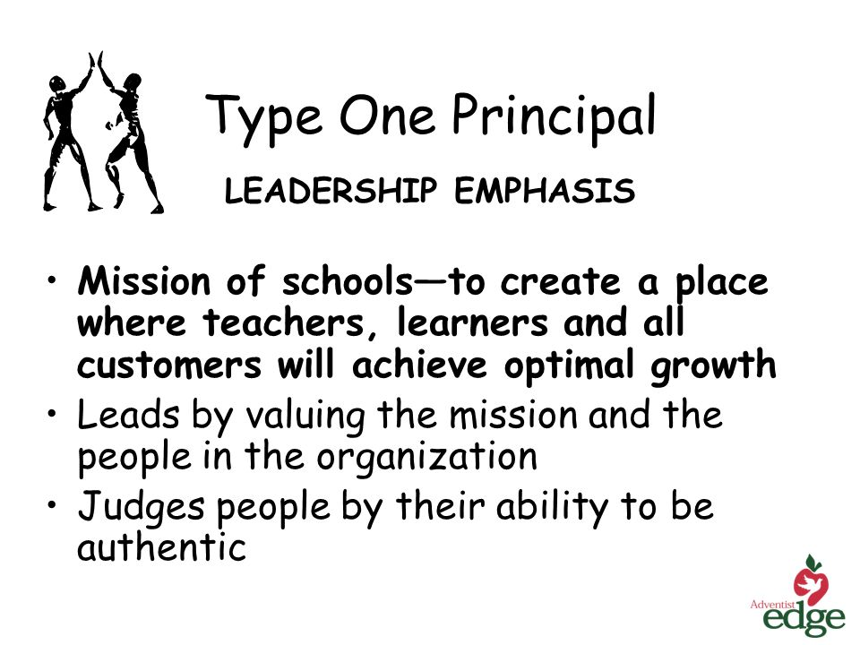 Type One Principal LEADERSHIP EMPHASIS Mission of schoolsto create a place where teachers, learners and all customers will achieve optimal growth Leads by valuing the mission and the people in the organization Judges people by their ability to be authentic