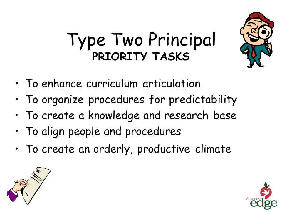 Type Two Principal PRIORITY TASKS To enhance curriculum articulation To organize procedures for predictability To create a knowledge and research base To align people and procedures To create an orderly, productive climate