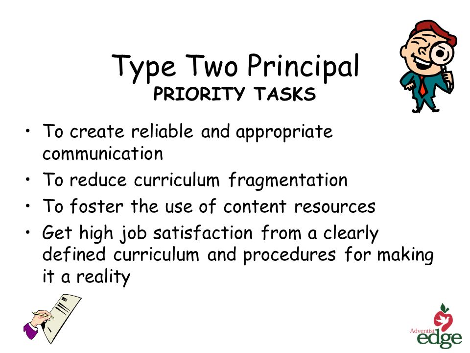 Type Two Principal PRIORITY TASKS To create reliable and appropriate communication To reduce curriculum fragmentation To foster the use of content resources Get high job satisfaction from a clearly defined curriculum and procedures for making it a reality