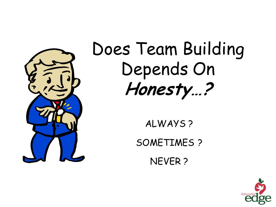 Does Team Building Depends On Honesty…? ALWAYS ? SOMETIMES ? NEVER ?