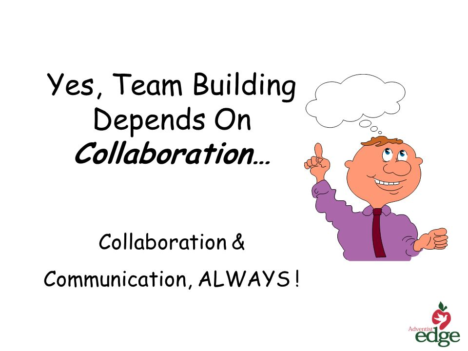 Yes, Team Building Depends On Collaboration… Collaboration & Communication, ALWAYS !