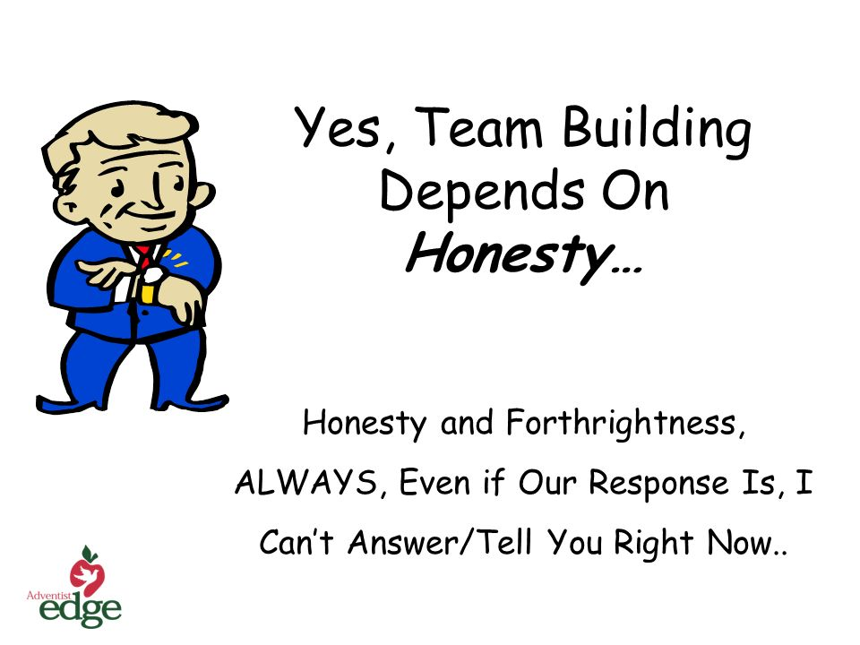 Yes, Team Building Depends On Honesty… Honesty and Forthrightness, ALWAYS, Even if Our Response Is, I Cant Answer/Tell You Right Now..