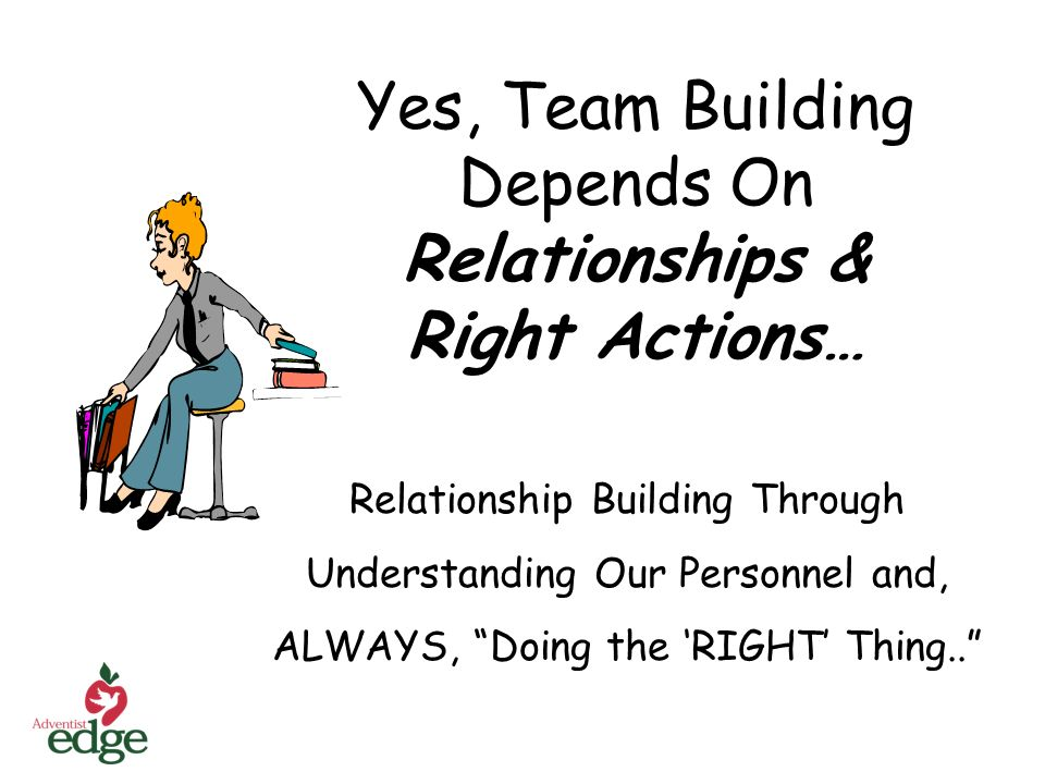 Yes, Team Building Depends On Relationships & Right Actions… Relationship Building Through Understanding Our Personnel and, ALWAYS, Doing the RIGHT Th