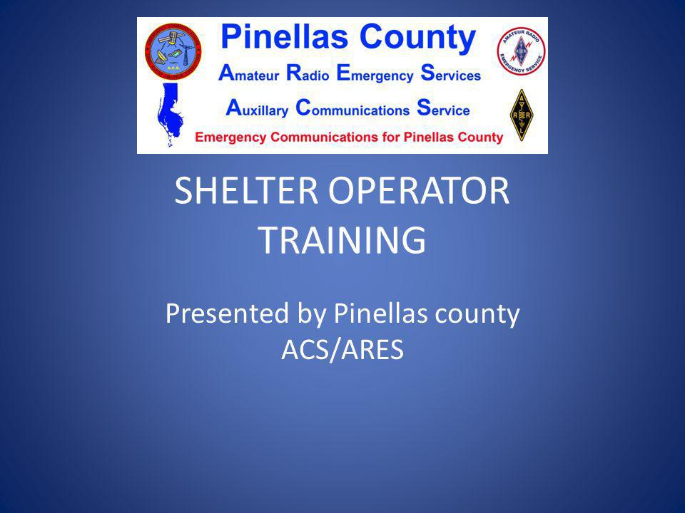 SHELTER OPERATOR TRAINING Presented by Pinellas county ACS/ARES