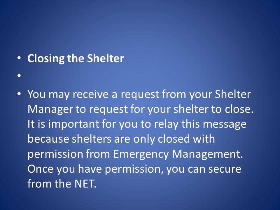 Closing the Shelter You may receive a request from your Shelter Manager to request for your shelter to close. It is important for you to relay this me