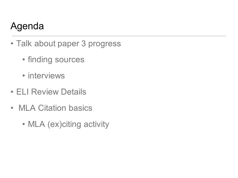 Agenda Talk about paper 3 progress finding sources interviews ELI Review Details MLA Citation basics MLA (ex)citing activity