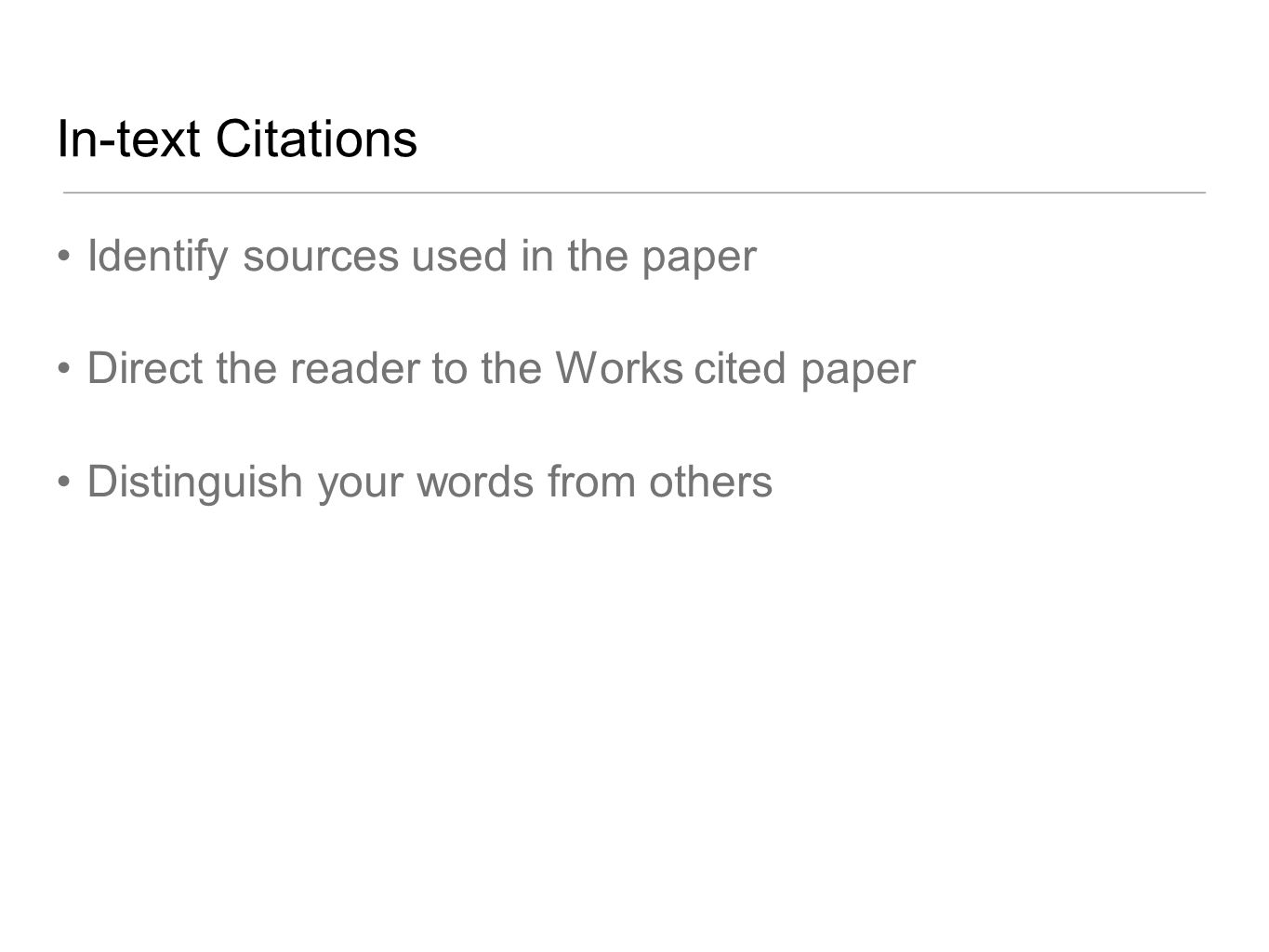 In-text Citations Identify sources used in the paper Direct the reader to the Works cited paper Distinguish your words from others