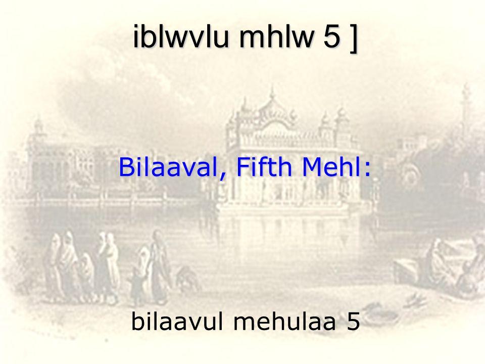 bilaavul mehulaa 5 iblwvlu mhlw 5 ] Bilaaval, Fifth Mehl: