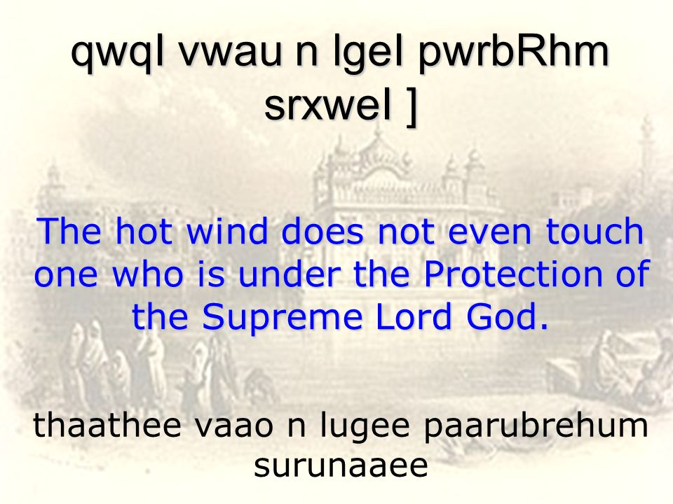 thaathee vaao n lugee paarubrehum surunaaee qwqI vwau n lgeI pwrbRhm srxweI ] The hot wind does not even touch one who is under the Protection of the
