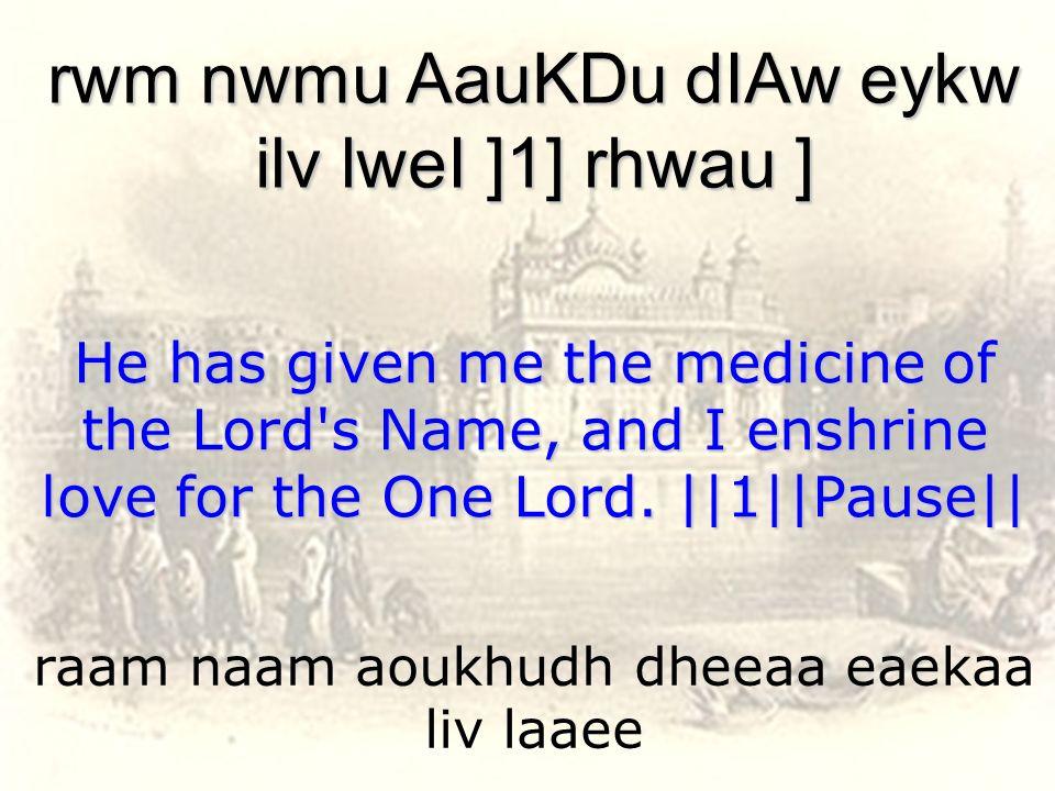 raam naam aoukhudh dheeaa eaekaa liv laaee rwm nwmu AauKDu dIAw eykw ilv lweI ]1] rhwau ] He has given me the medicine of the Lord's Name, and I enshr