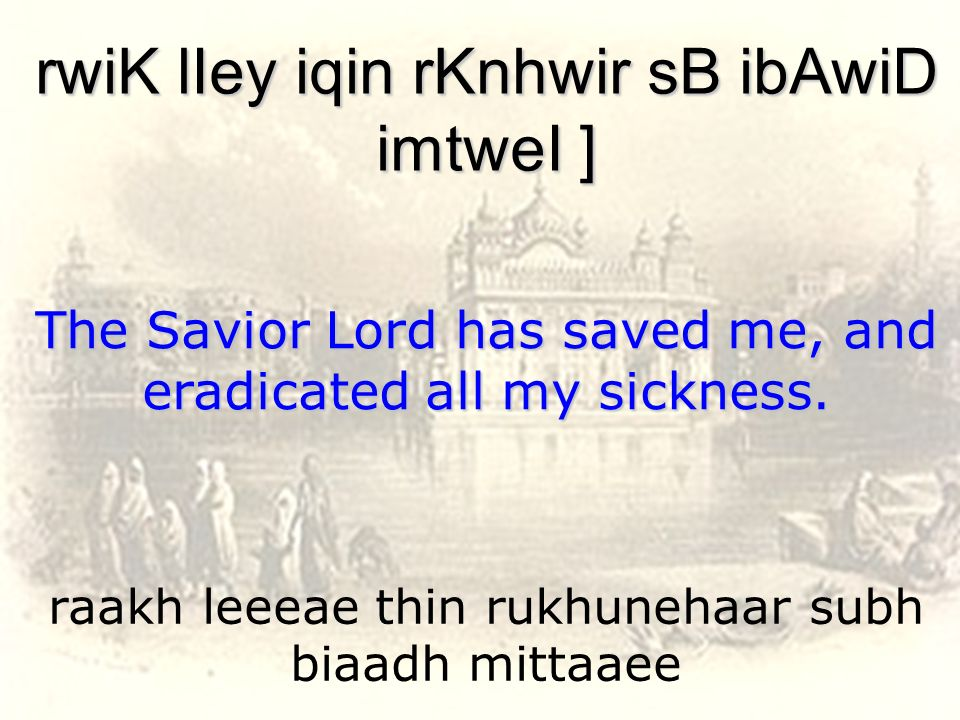 raakh leeeae thin rukhunehaar subh biaadh mittaaee rwiK lIey iqin rKnhwir sB ibAwiD imtweI ] The Savior Lord has saved me, and eradicated all my sickn