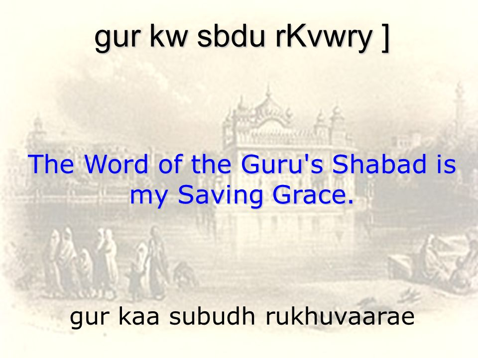 gur kaa subudh rukhuvaarae gur kw sbdu rKvwry ] The Word of the Guru's Shabad is my Saving Grace.