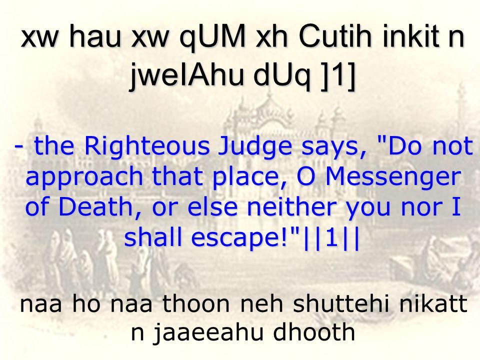 naa ho naa thoon neh shuttehi nikatt n jaaeeahu dhooth xw hau xw qUM xh Cutih inkit n jweIAhu dUq ]1] - the Righteous Judge says,