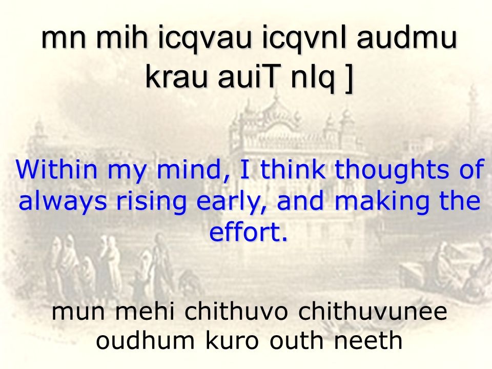 mun mehi chithuvo chithuvunee oudhum kuro outh neeth mn mih icqvau icqvnI audmu krau auiT nIq ] Within my mind, I think thoughts of always rising earl