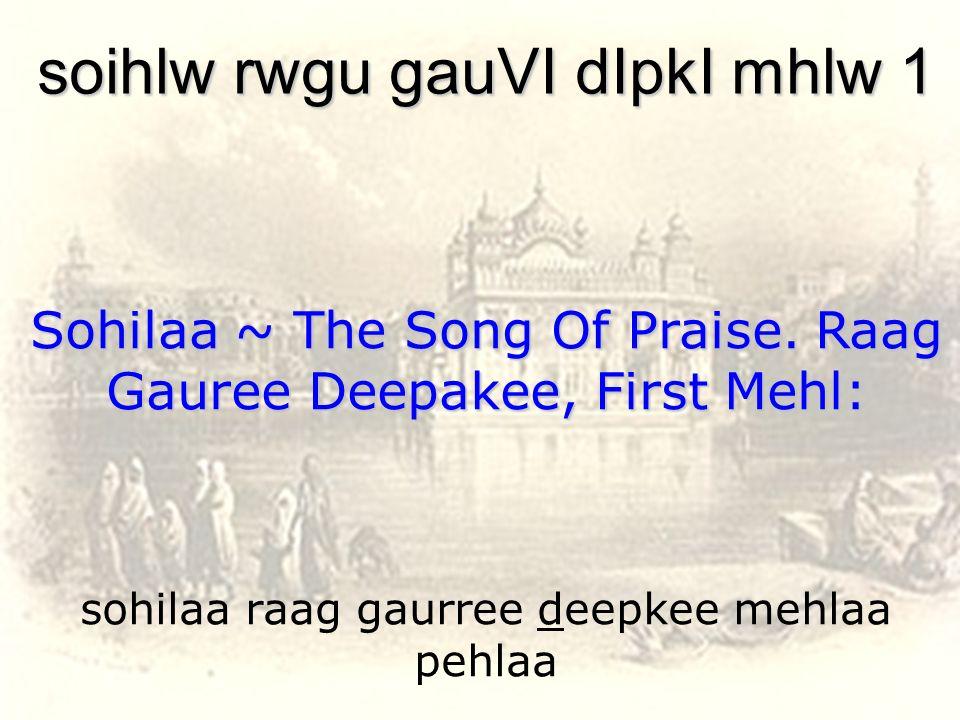 sohilaa raag gaurree deepkee mehlaa pehlaa soihlw rwgu gauVI dIpkI mhlw 1 Sohilaa ~ The Song Of Praise. Raag Gauree Deepakee, First Mehl: